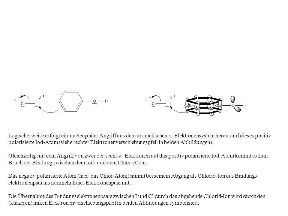 Logischerweise erfolgt ein nucleophiler Angriff aus dem aromatischen π–Elektronensystem heraus auf dieses positiv polarisierte Iod-Atom (siehe rechter Elektronenverschiebungspfeil in beiden Abbildungen).