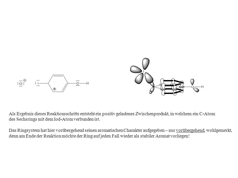 Als Ergebnis dieses Reaktionsschritts entsteht ein positiv geladenes Zwischenprodukt, in welchem ein C-Atom des Sechsrings mit dem Iod-Atom verbunden ist.