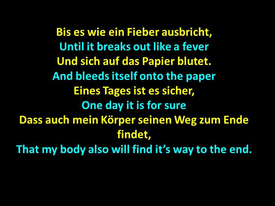 Bis es wie ein Fieber ausbricht, Until it breaks out like a fever Und sich auf das Papier blutet.