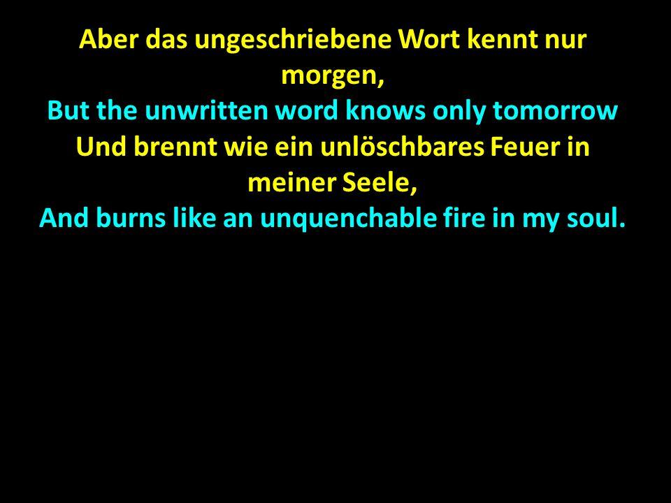 Aber das ungeschriebene Wort kennt nur morgen, But the unwritten word knows only tomorrow Und brennt wie ein unlöschbares Feuer in meiner Seele, And burns like an unquenchable fire in my soul.
