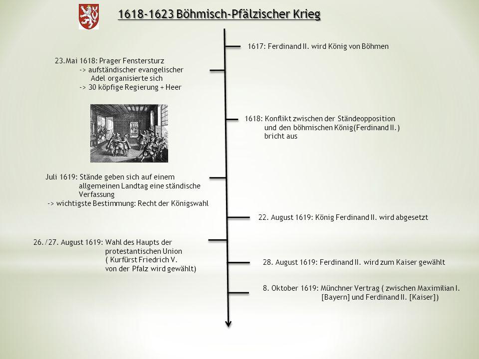 1618-1623 Böhmisch-Pfälzischer Krieg 1617: Ferdinand II. wird König von Böhmen 1618: Konflikt zwischen der Ständeopposition und den böhmischen König(F