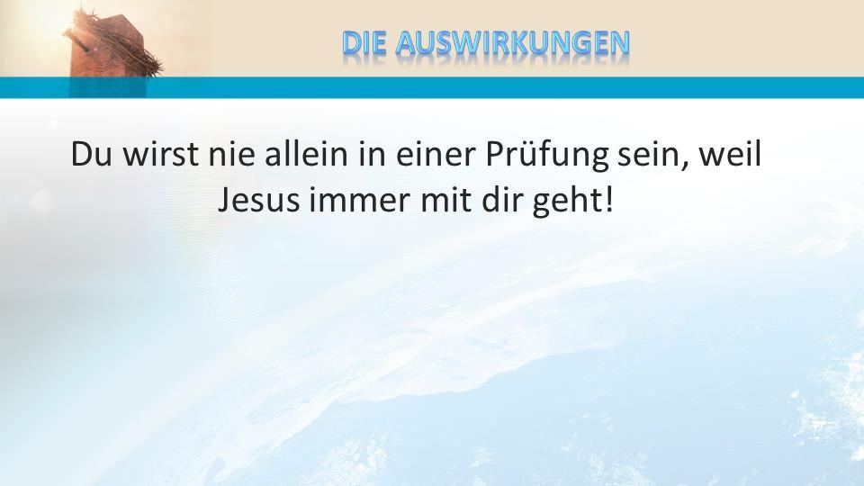 Du wirst nie allein in einer Prüfung sein, weil Jesus immer mit dir geht!