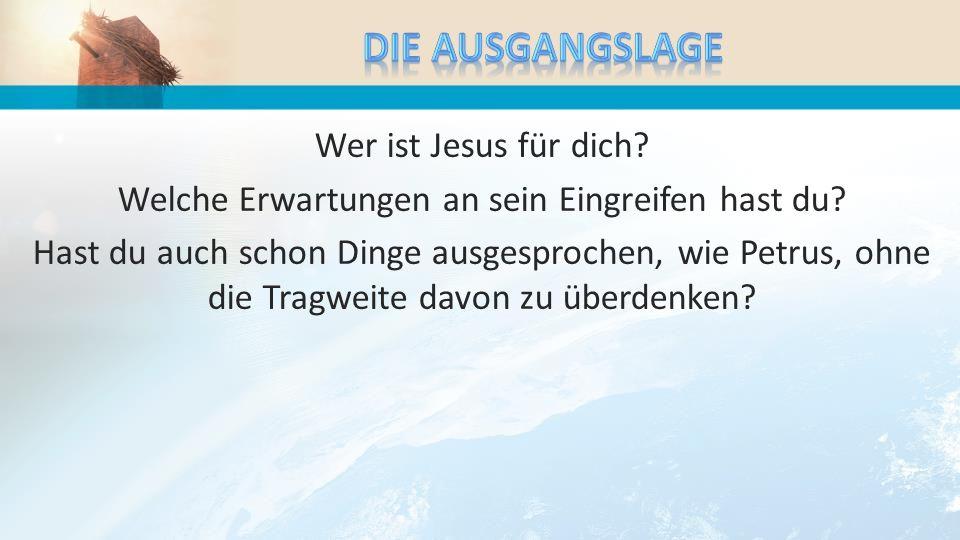 Wer ist Jesus für dich? Welche Erwartungen an sein Eingreifen hast du? Hast du auch schon Dinge ausgesprochen, wie Petrus, ohne die Tragweite davon zu