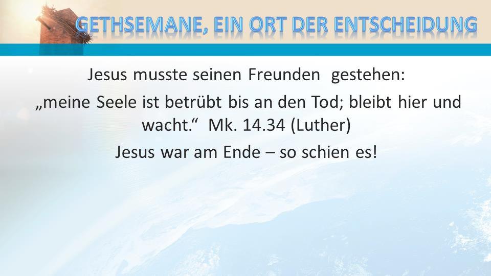 Jesus musste seinen Freunden gestehen: meine Seele ist betrübt bis an den Tod; bleibt hier und wacht. Mk. 14.34 (Luther) Jesus war am Ende – so schien