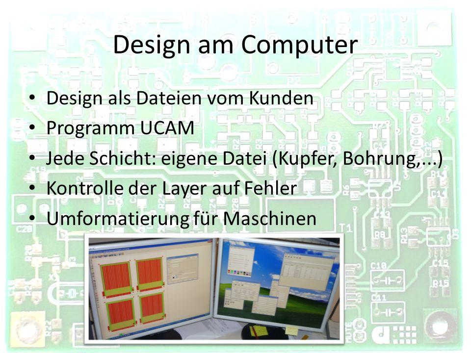 Design am Computer Design als Dateien vom Kunden Programm UCAM Jede Schicht: eigene Datei (Kupfer, Bohrung,...) Kontrolle der Layer auf Fehler Umforma