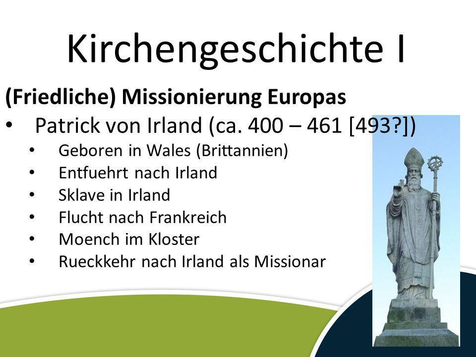 (Friedliche) Missionierung Europas Patrick von Irland (ca. 400 – 461 [493?]) Geboren in Wales (Brittannien) Entfuehrt nach Irland Sklave in Irland Flu