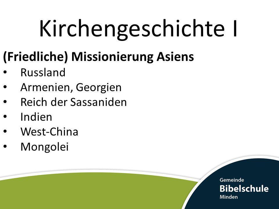 Kirchengeschichte I (Friedliche) Missionierung Asiens Russland Armenien, Georgien Reich der Sassaniden Indien West-China Mongolei