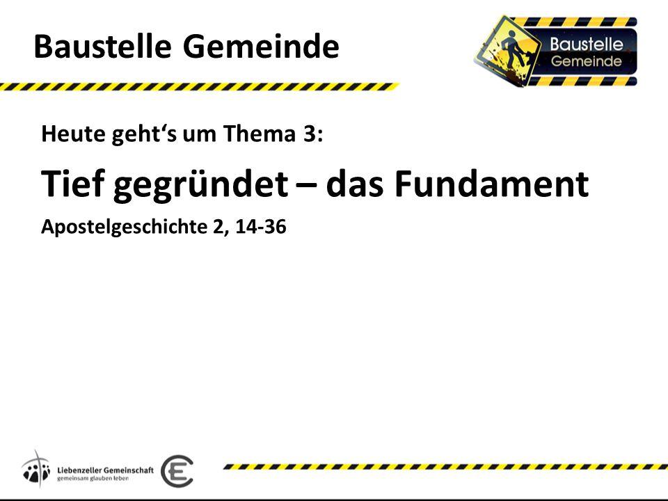 Baustelle Gemeinde Heute gehts um Thema 3: Tief gegründet – das Fundament Apostelgeschichte 2, 14-36
