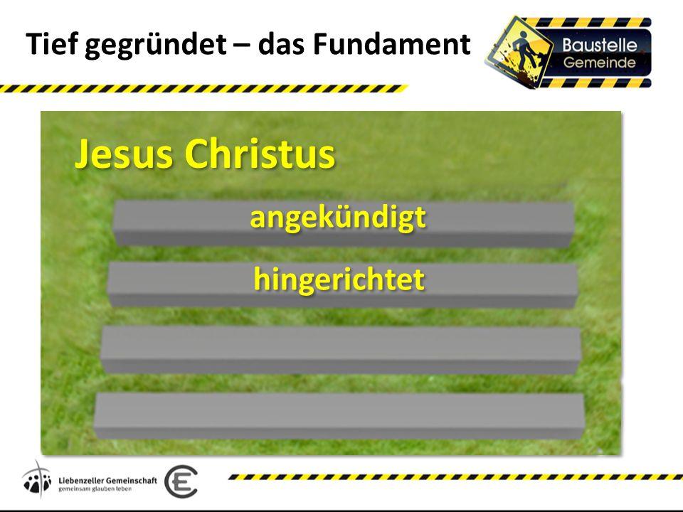 Tief gegründet – das Fundament Jesus Christus hingerichtet angekündigt