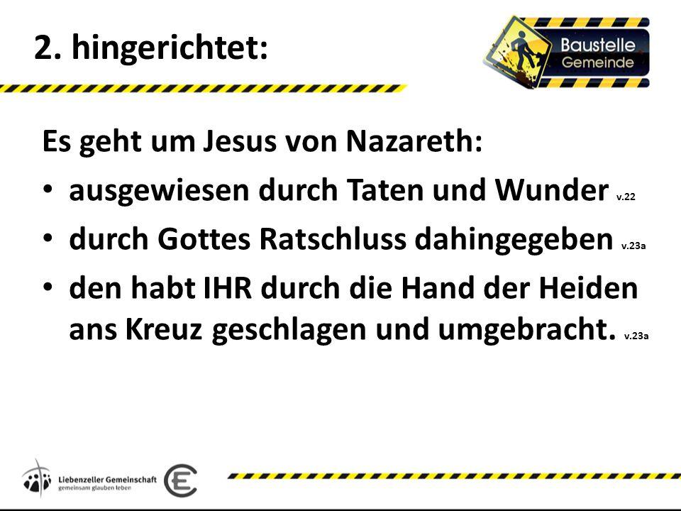 2. hingerichtet: Es geht um Jesus von Nazareth: ausgewiesen durch Taten und Wunder v.22 durch Gottes Ratschluss dahingegeben v.23a den habt IHR durch