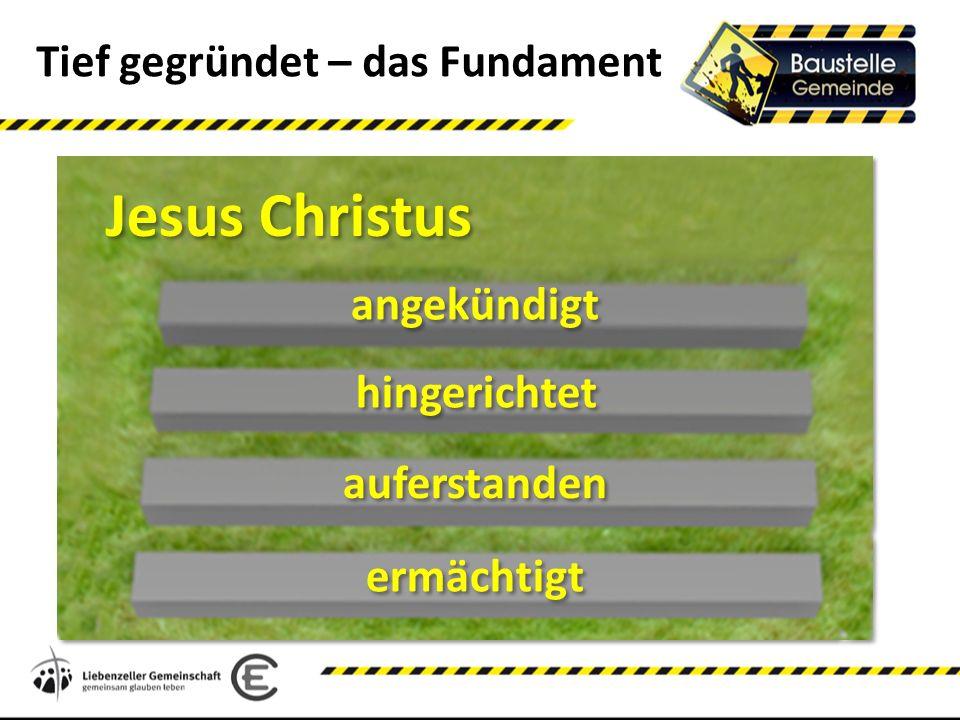 Tief gegründet – das Fundament Jesus Christus ermächtigt auferstanden hingerichtet angekündigt