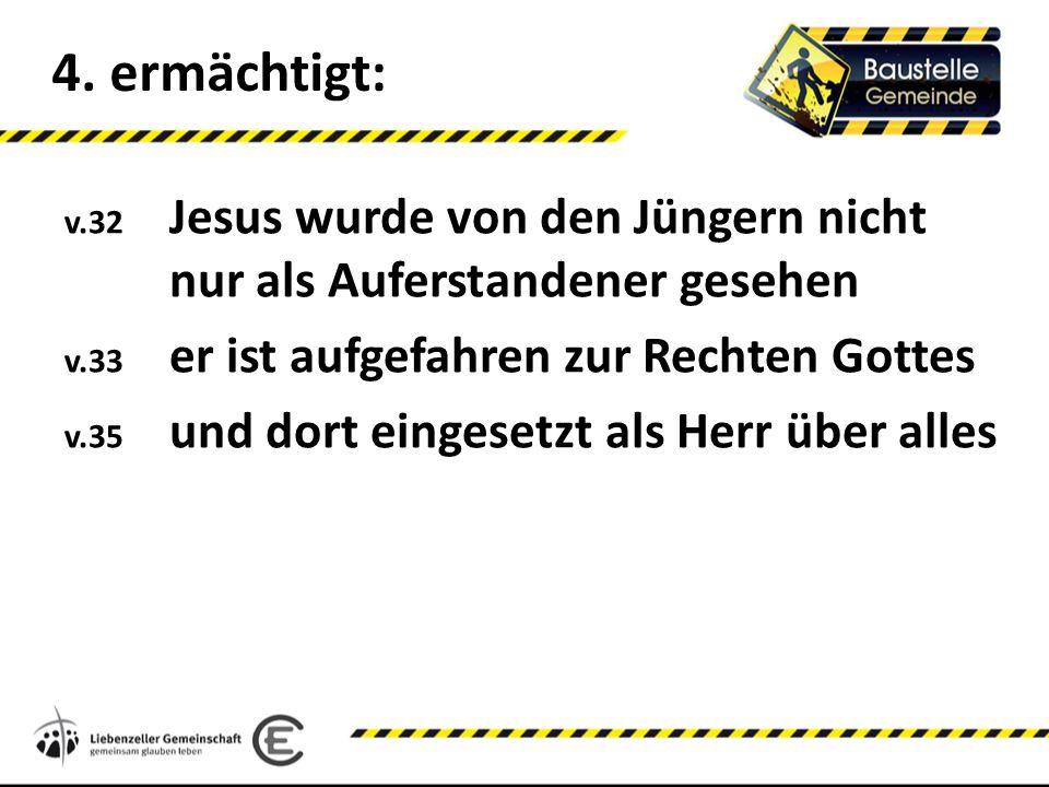 4. ermächtigt: v.32 Jesus wurde von den Jüngern nicht nur als Auferstandener gesehen v.33 er ist aufgefahren zur Rechten Gottes v.35 und dort eingeset
