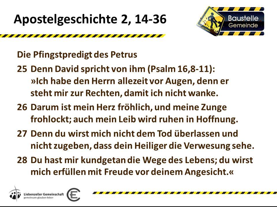 Apostelgeschichte 2, 14-36 Die Pfingstpredigt des Petrus 25Denn David spricht von ihm (Psalm 16,8-11): »Ich habe den Herrn allezeit vor Augen, denn er