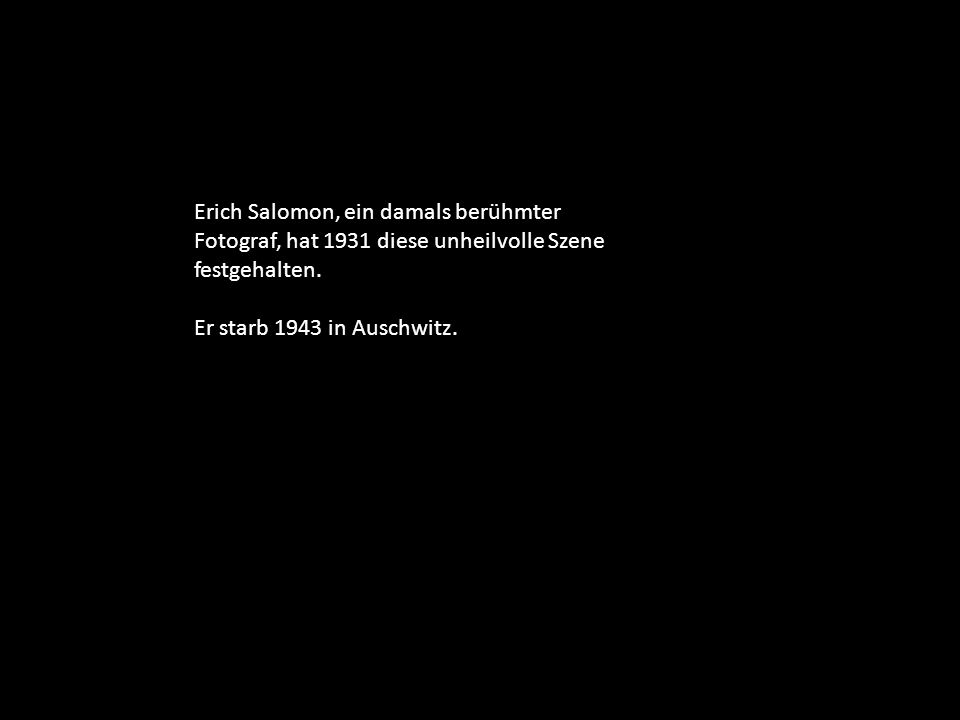 Erich Salomon, ein damals berühmter Fotograf, hat 1931 diese unheilvolle Szene festgehalten. Er starb 1943 in Auschwitz.