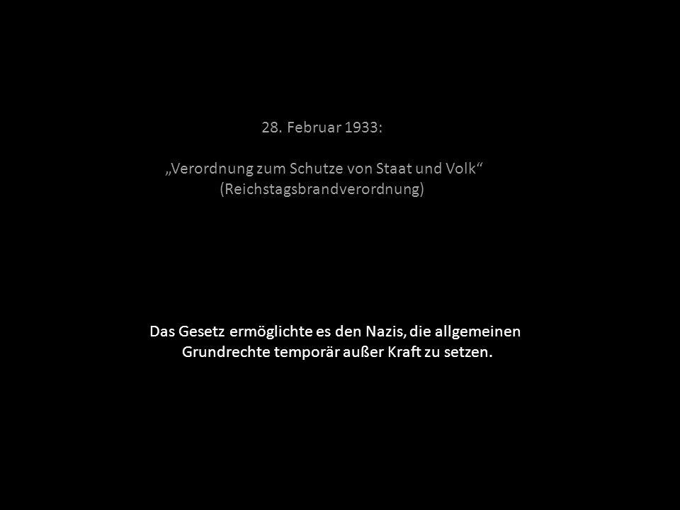 28. Februar 1933: Verordnung zum Schutze von Staat und Volk (Reichstagsbrandverordnung) Das Gesetz ermöglichte es den Nazis, die allgemeinen Grundrech