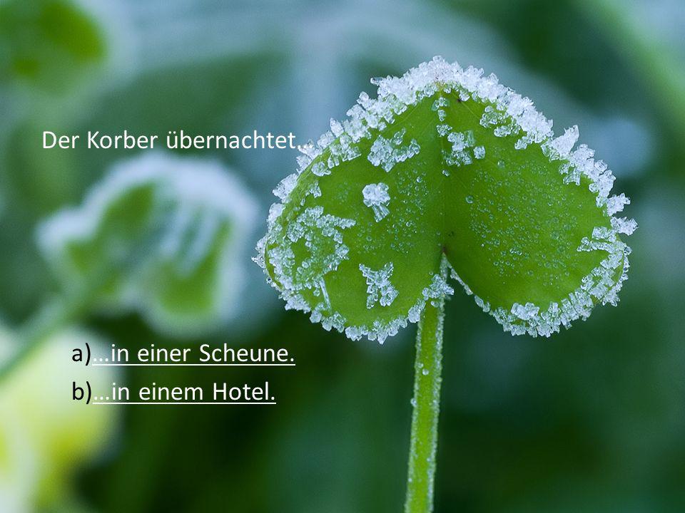 Der Korber übernachtet… a)…in einer Scheune.…in einer Scheune. b)…in einem Hotel.…in einem Hotel.