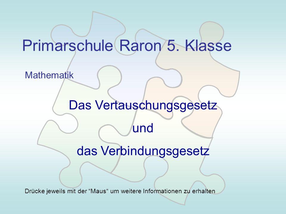 Primarschule Raron 5. Klasse Mathematik Das Vertauschungsgesetz und das Verbindungsgesetz Drücke jeweils mit der Maus um weitere Informationen zu erha