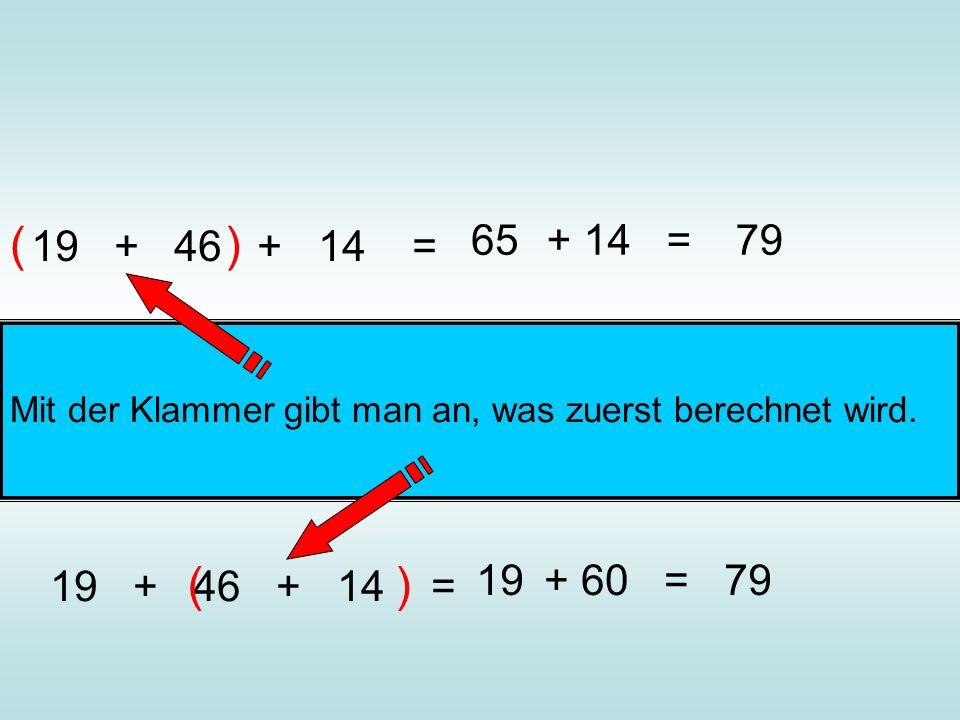 19 + 46 + 14 = () 65+ 14 =79 19 + 46 + 14 = () 19+ 60 =79 Mit der Klammer gibt man an, was zuerst berechnet wird.