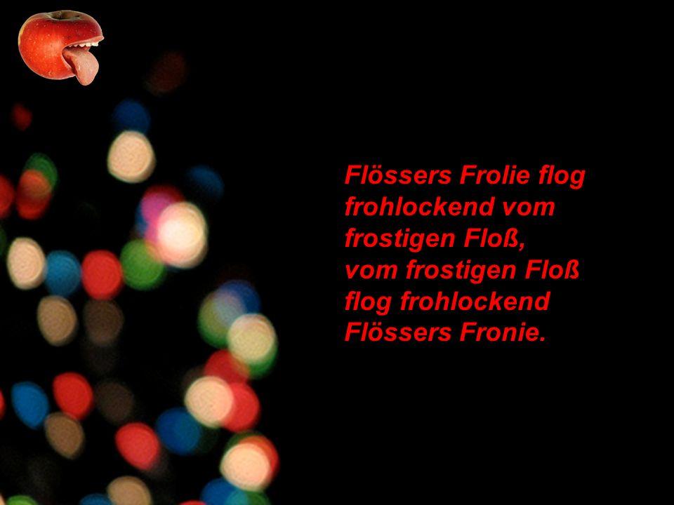 Flössers Frolie flog frohlockend vom frostigen Floß, vom frostigen Floß flog frohlockend Flössers Fronie.
