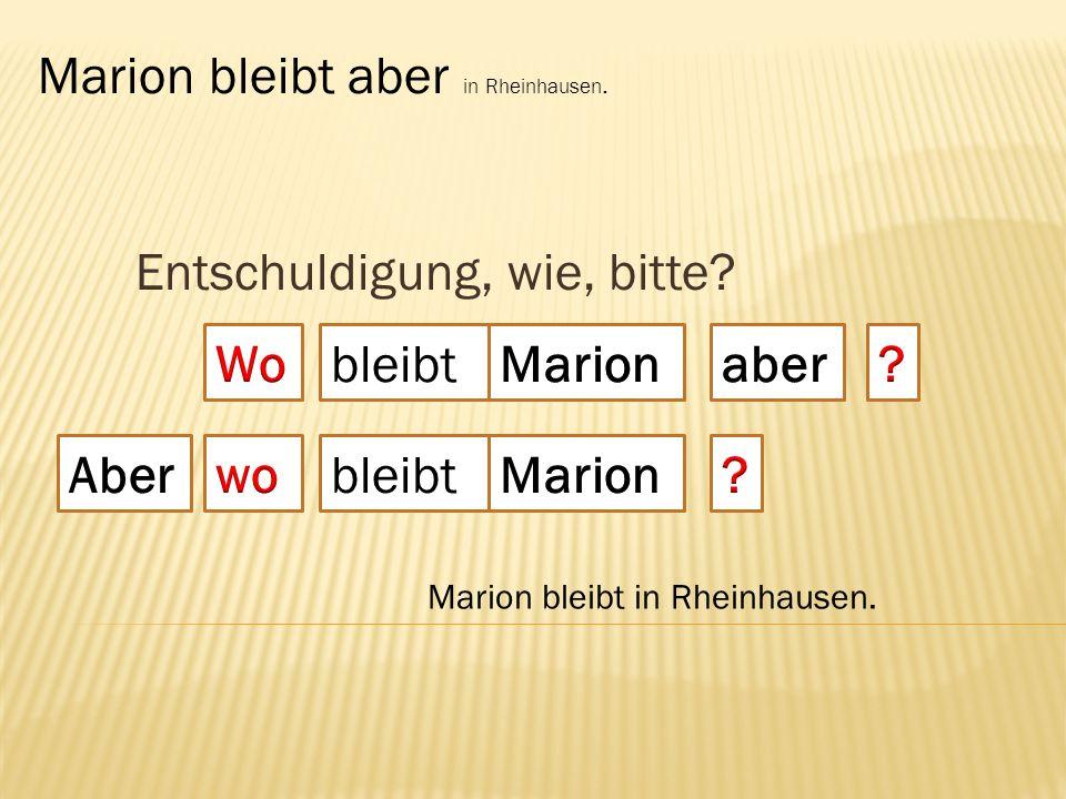 Entschuldigung, wie, bitte? bleibt Marion bleibt aber in Rheinhausen. Marion bleibt in Rheinhausen. bleibt