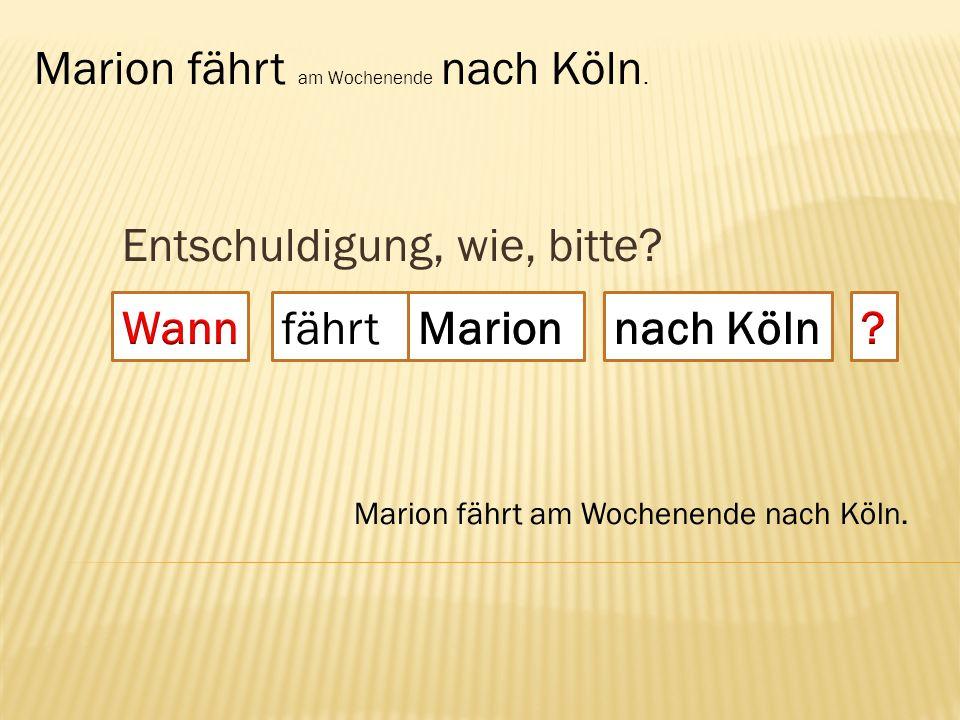 Entschuldigung, wie, bitte? fährt Marion fährt am Wochenende nach Köln.