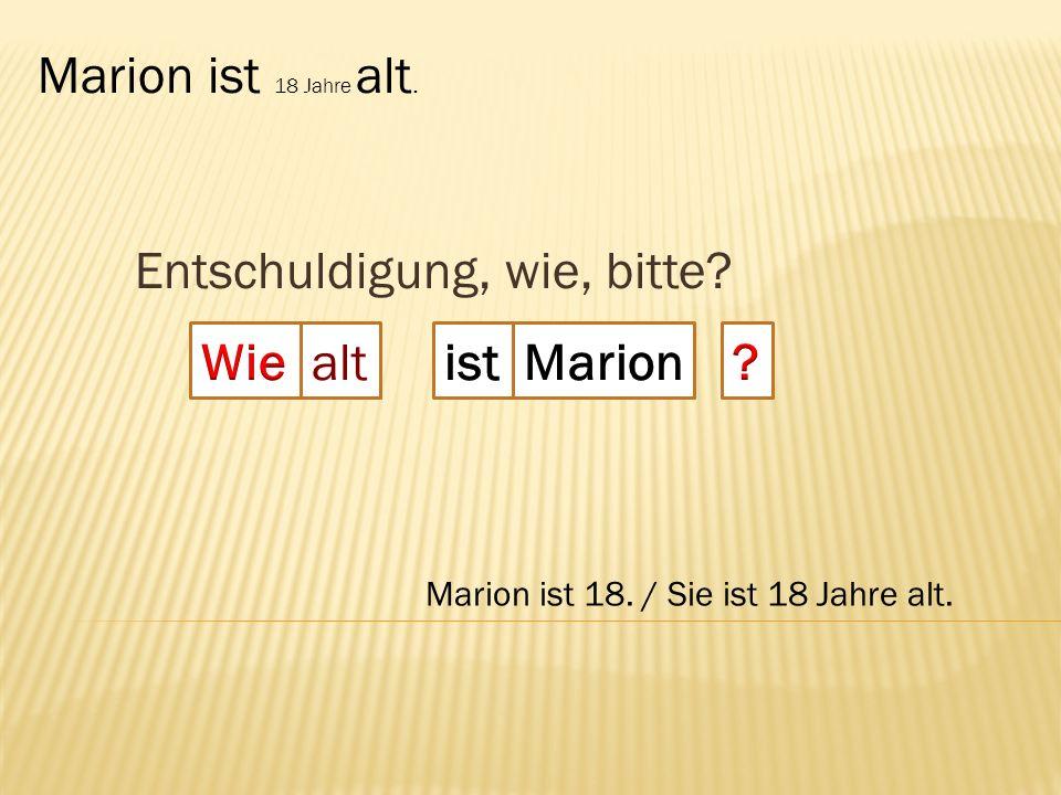 Entschuldigung, wie, bitte? alt Marion ist 18 Jahre alt. Marion ist 18. / Sie ist 18 Jahre alt.