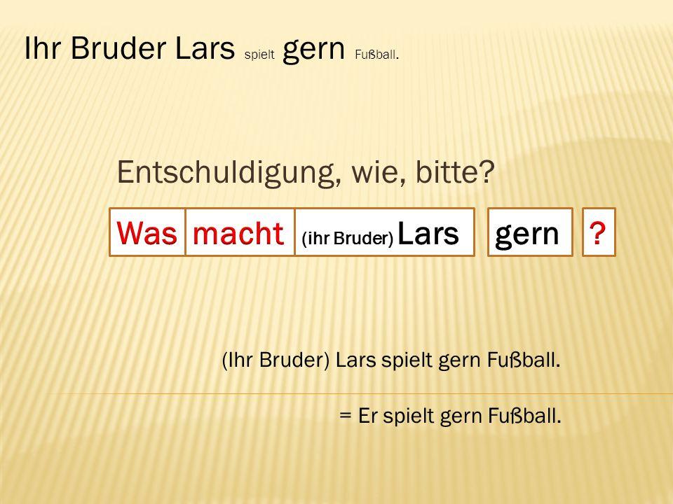 Entschuldigung, wie, bitte.Ihr Bruder Lars spielt gern Fußball.