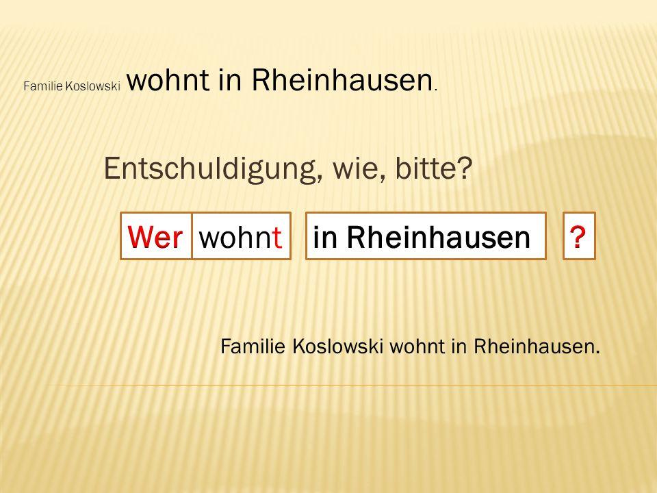 Entschuldigung, wie, bitte.wohnt Die Mertens wohnen auch [= also, too] in Rheinhausen.