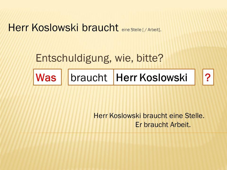 Entschuldigung, wie, bitte? braucht Herr Koslowski braucht eine Stelle [ / Arbeit]. Herr Koslowski braucht eine Stelle. Er braucht Arbeit.