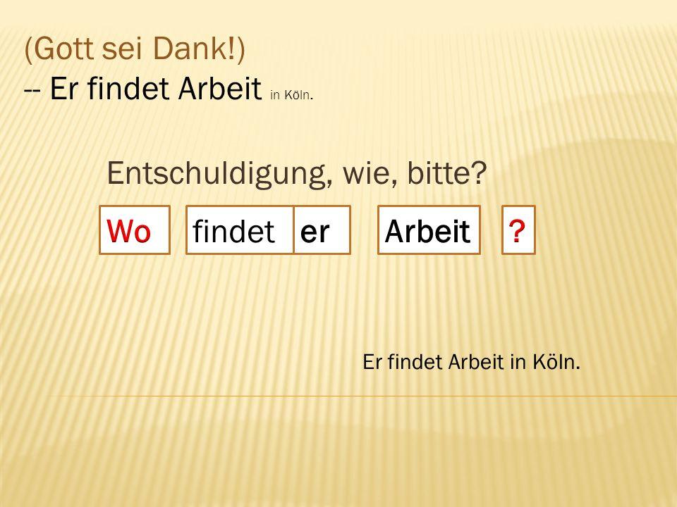 Entschuldigung, wie, bitte? findet (Gott sei Dank!) -- Er findet Arbeit in Köln. Er findet Arbeit in Köln.