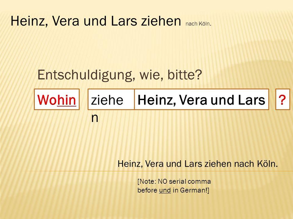 Entschuldigung, wie, bitte? ziehe n Heinz, Vera und Lars ziehen nach Köln. [Note: NO serial comma before und in German!]