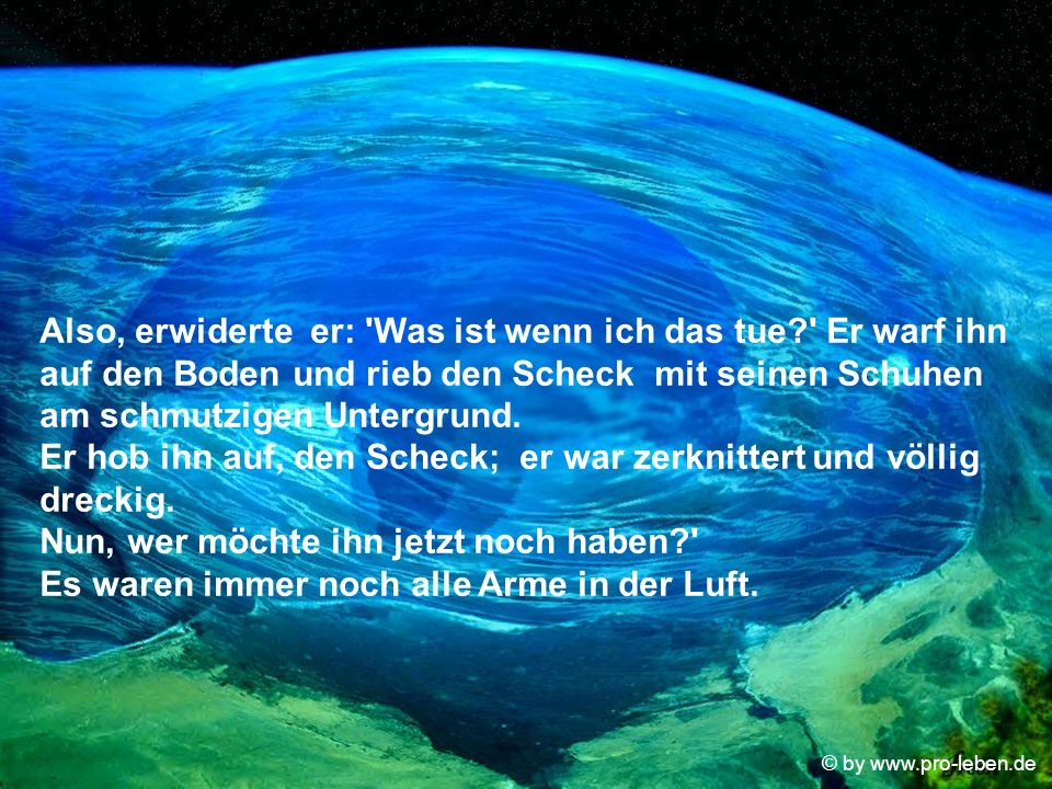 © by www.pro-leben.de Also, erwiderte er: Was ist wenn ich das tue? Er warf ihn auf den Boden und rieb den Scheck mit seinen Schuhen am schmutzigen Untergrund.