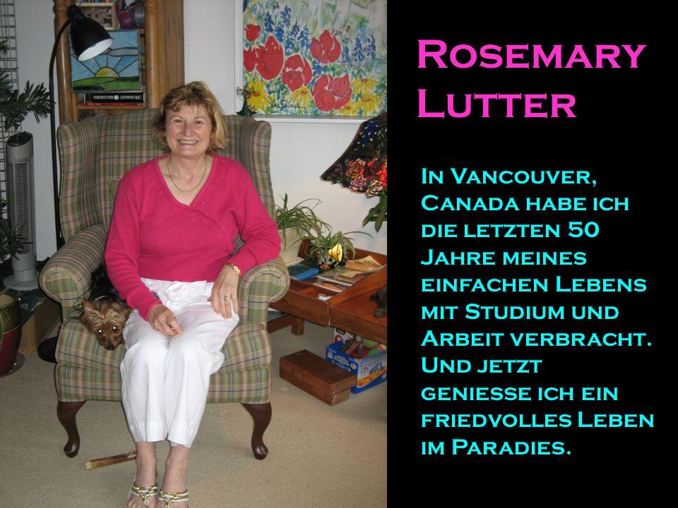 Rosemary Lutter In Vancouver, Canada habe ich die letzten 50 Jahre meines einfachen Lebens mit Studium und Arbeit verbracht. Und jetzt genieße ich ein