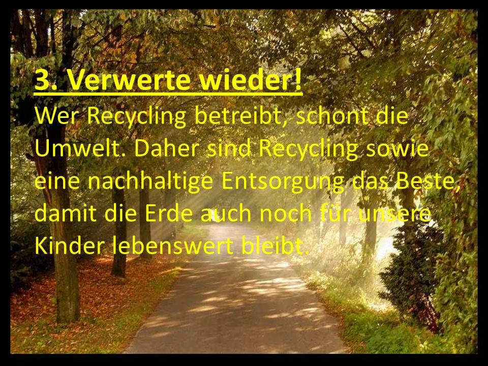 3. Verwerte wieder. Wer Recycling betreibt, schont die Umwelt.