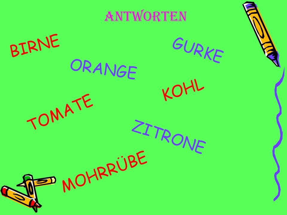 BIRNE ORANGE TOMATE ZITRONE GURKE MOHRRÜBE KOHL aNTWORTEN