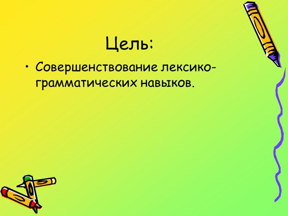 Цель: Совершенствование лексико- грамматических навыков.