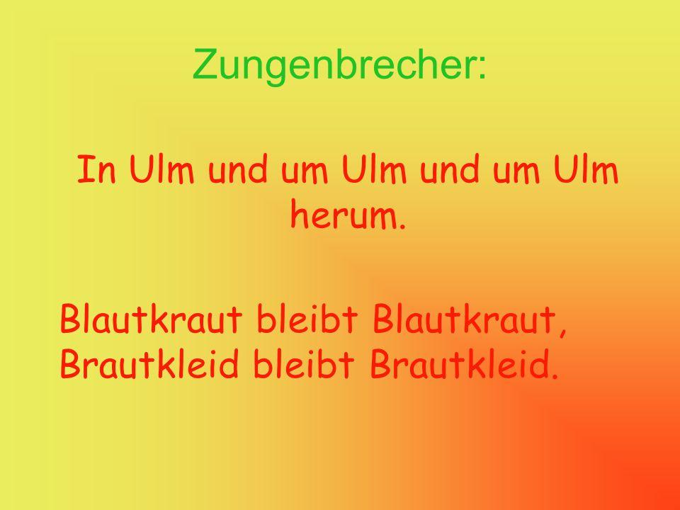 Zungenbrecher: In Ulm und um Ulm und um Ulm herum. Blautkraut bleibt Blautkraut, Brautkleid bleibt Brautkleid.