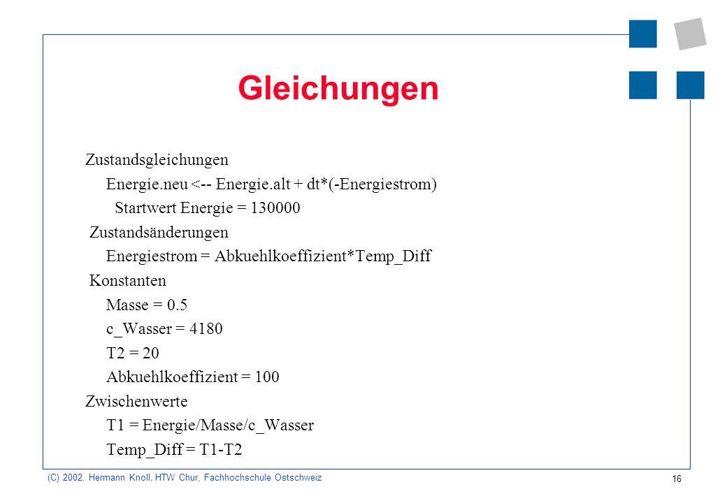 16 (C) 2002, Hermann Knoll, HTW Chur, Fachhochschule Ostschweiz Gleichungen Zustandsgleichungen Energie.neu <-- Energie.alt + dt*(-Energiestrom) Start