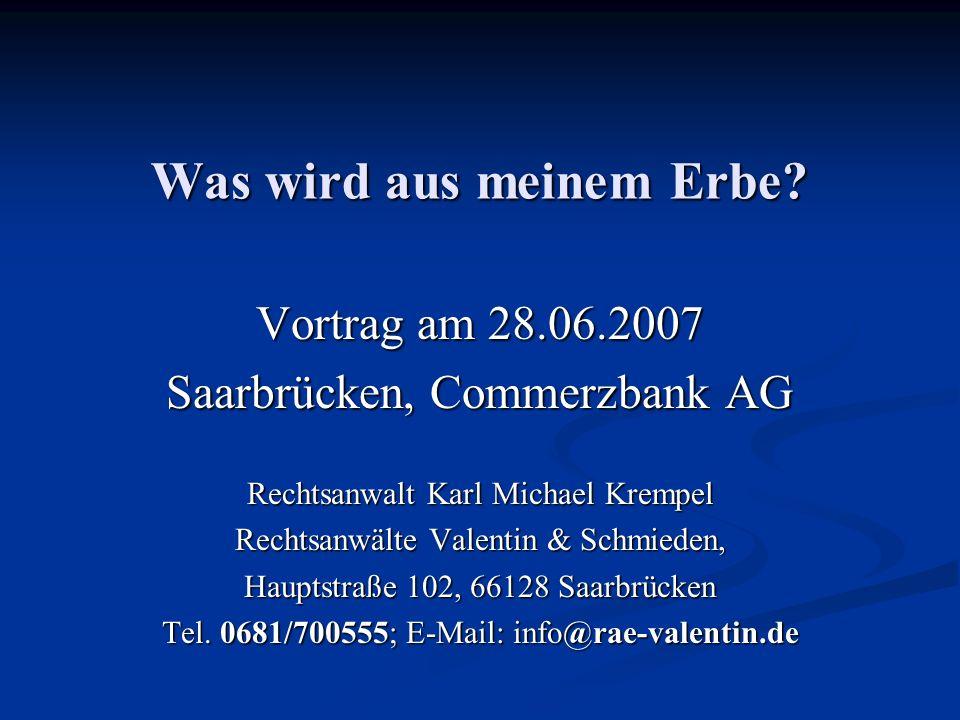 Was wird aus meinem Erbe? Vortrag am 28.06.2007 Saarbrücken, Commerzbank AG Rechtsanwalt Karl Michael Krempel Rechtsanwälte Valentin & Schmieden, Haup