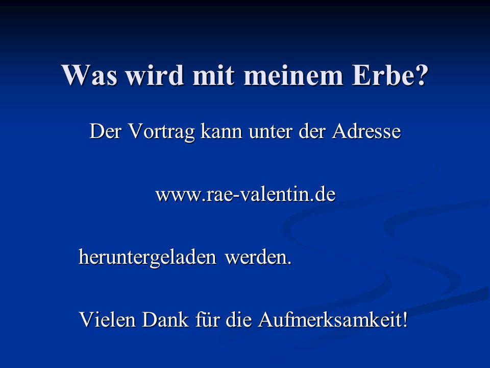 Was wird mit meinem Erbe? Der Vortrag kann unter der Adresse www.rae-valentin.de heruntergeladen werden. Vielen Dank für die Aufmerksamkeit!