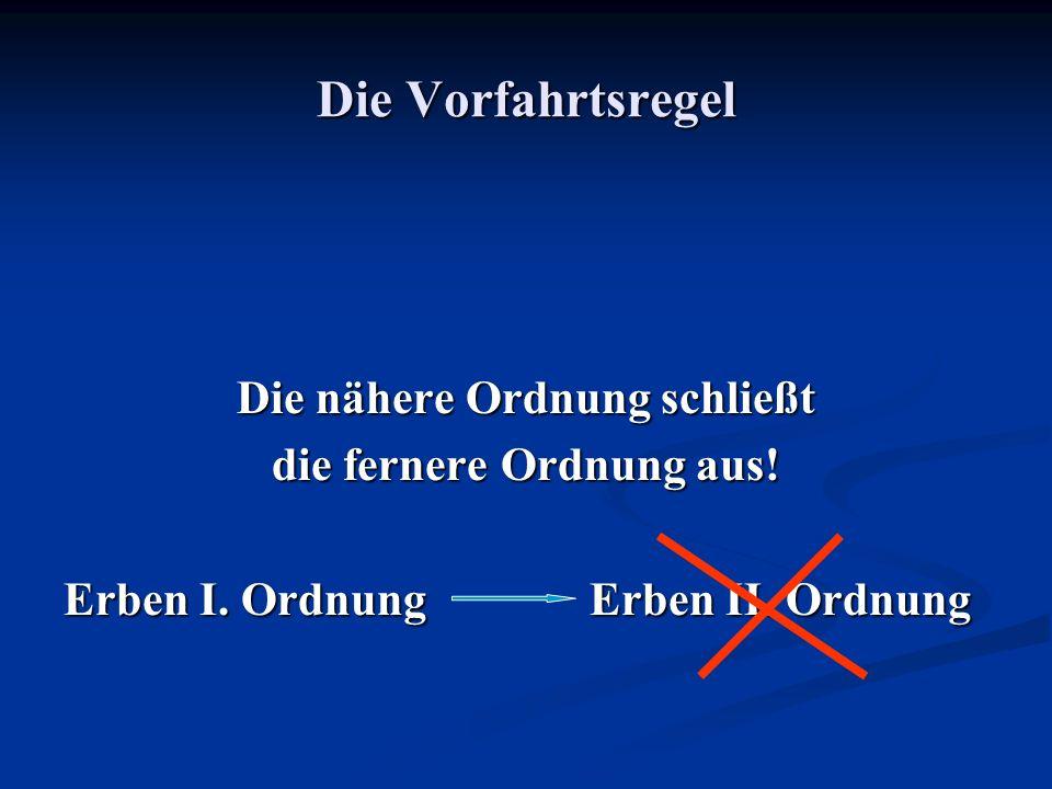 Die Vorfahrtsregel Die nähere Ordnung schließt die fernere Ordnung aus! Erben I. OrdnungErben II. Ordnung