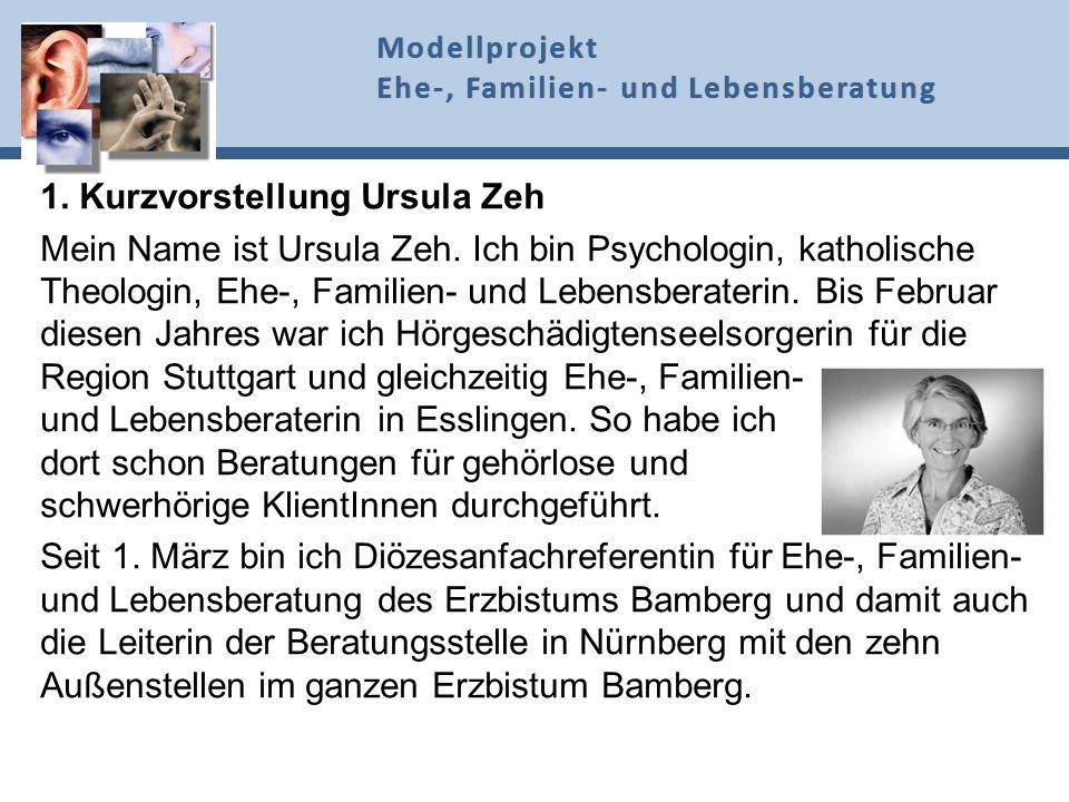 1. Kurzvorstellung Ursula Zeh Mein Name ist Ursula Zeh. Ich bin Psychologin, katholische Theologin, Ehe-, Familien- und Lebensberaterin. Bis Februar d