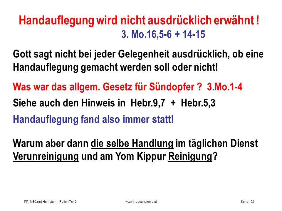 Seite 102PP_M50.ppt Heiligtum – Folien Teil 2www.hopeandmore.at Handauflegung wird nicht ausdrücklich erwähnt ! 3. Mo.16,5-6 + 14-15 Gott sagt nicht b