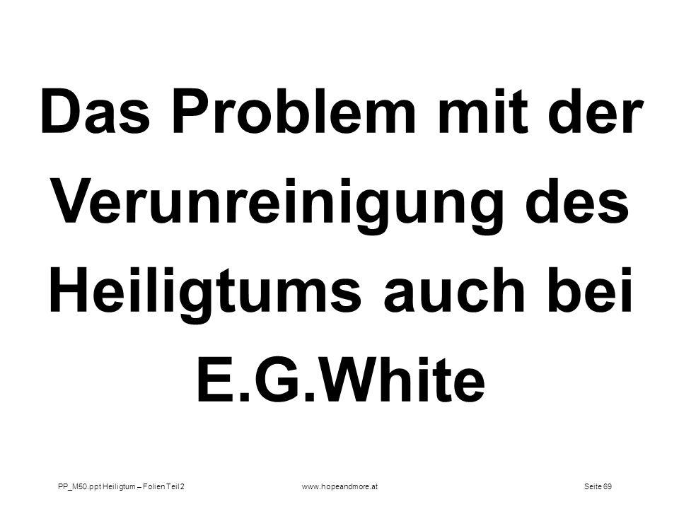 Seite 69PP_M50.ppt Heiligtum – Folien Teil 2www.hopeandmore.at Das Problem mit der Verunreinigung des Heiligtums auch bei E.G.White