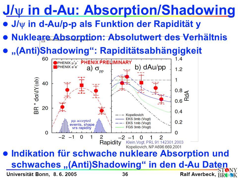 Ralf Averbeck, 36 Universität Bonn, 8. 6. 2005 Klein,Vogt, PRL 91:142301,2003 Kopeliovich, NP A696:669,2001 PHENIX PRELIMINARY J/ in d-Au/p-p als Funk