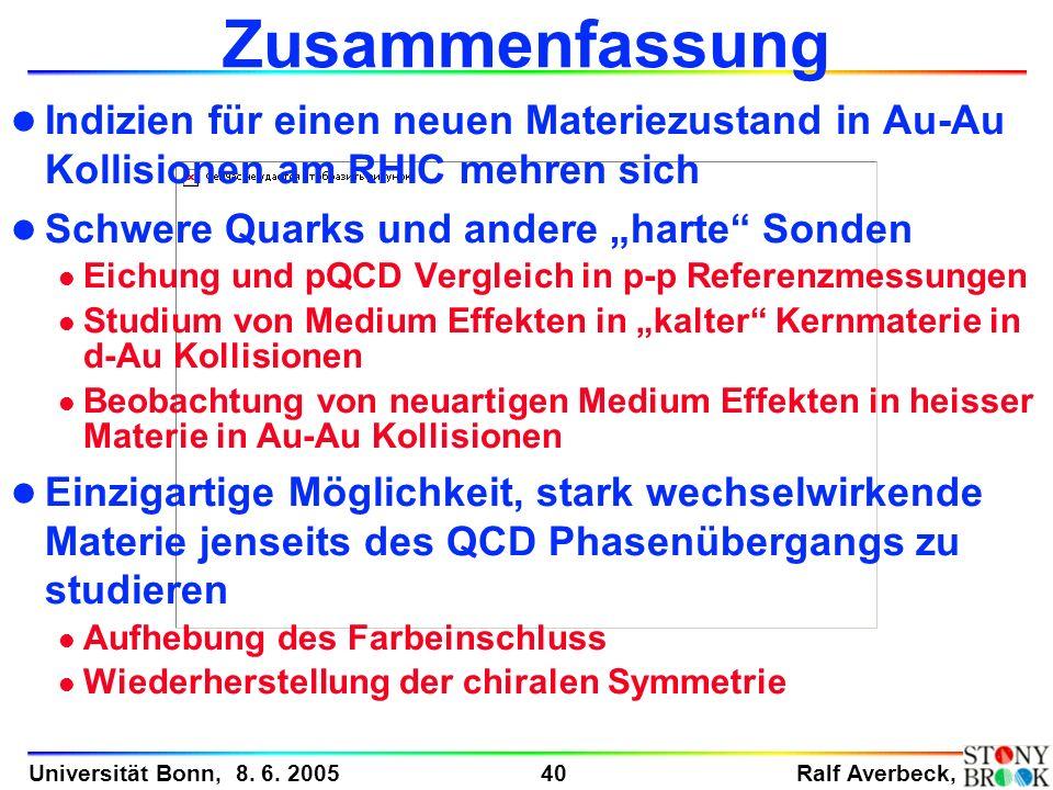 Ralf Averbeck, 40 Universität Bonn, 8. 6. 2005 Zusammenfassung l Indizien für einen neuen Materiezustand in Au-Au Kollisionen am RHIC mehren sich l Sc