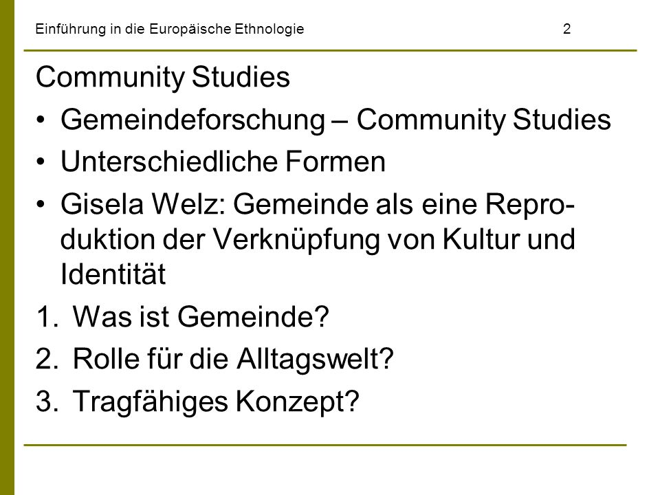 Einführung in die Europäische Ethnologie2 Community Studies Gemeindeforschung – Community Studies Unterschiedliche Formen Gisela Welz: Gemeinde als eine Repro- duktion der Verknüpfung von Kultur und Identität 1.Was ist Gemeinde.