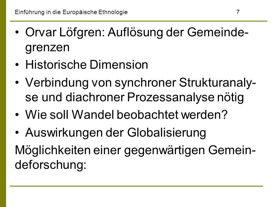 Einführung in die Europäische Ethnologie7 Orvar Löfgren: Auflösung der Gemeinde- grenzen Historische Dimension Verbindung von synchroner Strukturanaly- se und diachroner Prozessanalyse nötig Wie soll Wandel beobachtet werden.