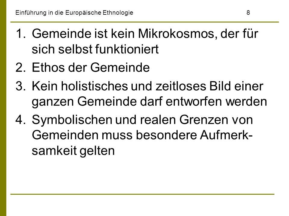 Einführung in die Europäische Ethnologie8 1.Gemeinde ist kein Mikrokosmos, der für sich selbst funktioniert 2.Ethos der Gemeinde 3.Kein holistisches und zeitloses Bild einer ganzen Gemeinde darf entworfen werden 4.Symbolischen und realen Grenzen von Gemeinden muss besondere Aufmerk- samkeit gelten