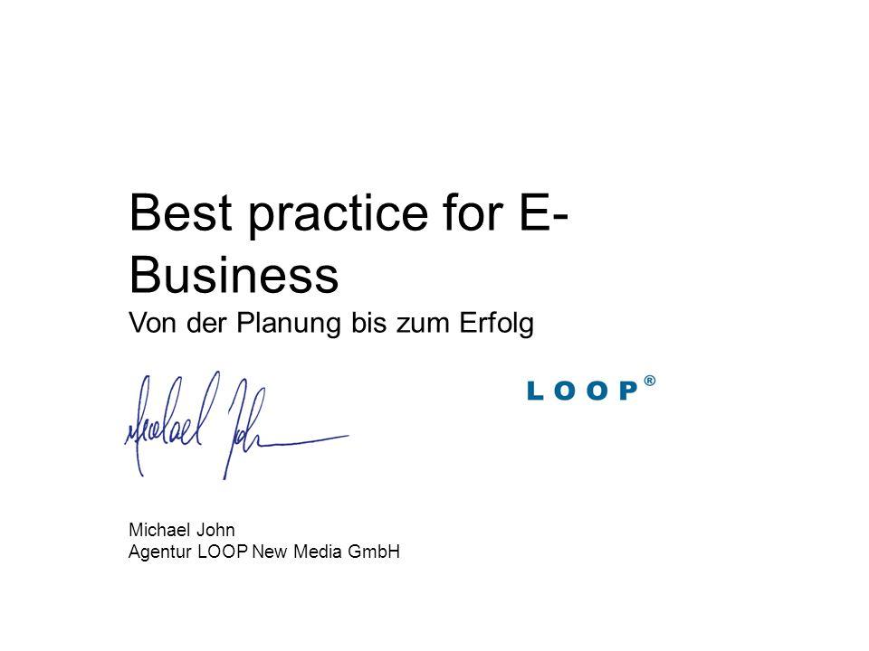 Best practice for E- Business Von der Planung bis zum Erfolg Michael John Agentur LOOP New Media GmbH